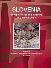 Slovenia: Doing Business and Investing in Slovenia Guide Volume 1 Strategic, Practical Information, Regulations, Contacts