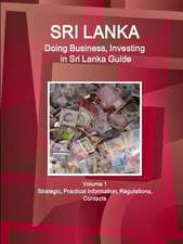 Sri Lanka: Doing Business, Investing in Sri Lanka Guide Volume 1 Strategic, Practical Information, Regulations, Contacts