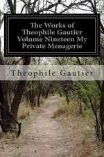 The Works of Theophile Gautier Volume Nineteen My Private Menagerie