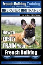 French Bulldog Training - Dog Training with the No Brainer Dog Trainer We Make It That Easy!