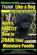 Miniature Poodle, Miniature Poodle Training Think Like a Dog...But Don't Eat Your Poop!