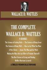 The Complete Wallace D. Wattles:  (9 Books) the Science of Getting Rich; The Science of Being Great;the Science of Being Well; How to Get What You Want