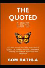 The Quoted Life: 223 Best Inspirational and Motivational Quotes on Success, Mindset, Confidence, Learning, Persistence, Motivation and