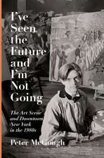 I've Seen the Future and I'm Not Going : The Art Scene and Downtown New York in the 1980s