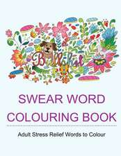 Swear Word Colouring Book: Colouring Books for Adults Featuring Stress Relieving Hilarious and Fancy Sweary Words