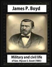 Military and Civil Life of Gen. Ulysses S. Grant(1885) by James P. Boyd