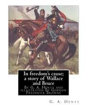 In Freedom's Cause; A Story of Wallace and Bruce, by G. A. Henty
