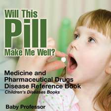 Will This Pill Make Me Well? Medicine and Pharmaceutical Drugs - Disease Reference Book | Children's Diseases Books
