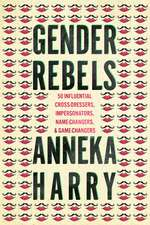 Gender Rebels: 50 Influential Cross-Dressers, Impersonators, Name-Changers, and Game-Changers