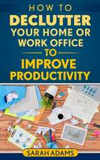 How to Declutter Your Home or Work Office to Improve Productivity