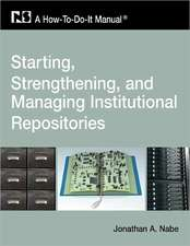 Starting, Strengthening and Managing Institutional Repositories:  A How-To-Do-It Manual