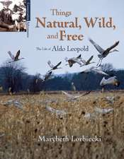 Things, Natural, Wild, and Free:  The Life of Aldo Leapold