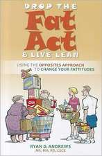 Drop the Fat Act & Live Lean:  Using the Opposites Approach to Change Your Fattitudes