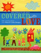 Covered with Love:  Kids' Quilts & More from Piece O' Cake Designs
