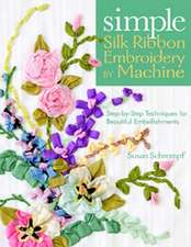 Simple Silk Ribbon Embroidery by Machine:  Step-By-Step Techniques for Beautiful Embellishments