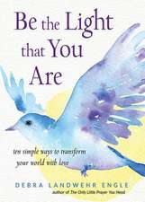 Be the Light That You Are: Ten Simple Ways to Transform Your World with Love