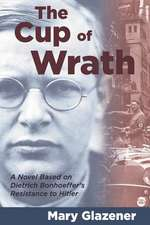 The Cup of Wrath:  A Novel Based on Dietrich Bonhoeffer's Resistance to Hitler