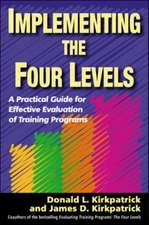 Implementing the Four Levels. A Practical Guide for Effective Evaluation of Training Programs: A Practical Guide for Effective Evaluation of Training Programs