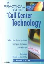 A Practical Guide to Call Center Technology: Select the Right Systems for Total Customer Satisfaction