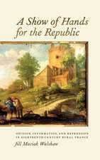 A Show of Hands for the Republic – Opinion, Information, and Repression in Eighteenth–Century Rural France