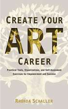 Create Your Art Career: Practical Tools, Visualizations, and Self-Assessment Exercises for Empowerment and Success