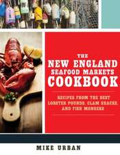The New England Seafood Markets Cookbook – Recipes from the Best Lobster Pounds, Clam Shacks, and Fishmongers