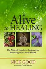 Alive to Healing: The Natural Goodness Program for Restoring Mind-Body Health