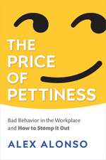 The Price of Pettiness: Bad Behavior in the Workplace and How to Stomp It Out