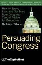 Persuading Congress:  A Practical Guide to Parlaying an Understanding of Congressional Folkways and Dynamics Into Successful Advocacy on Cap