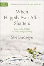 When Happily Ever After Shatters:  Seeing God in the Midst of Divorce & Single Parenting