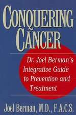 Conquering Cancer:  Dr. Joel Berman's Integrative Guide to Prevention and Treatment