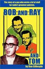 Bob and Ray. and Tom