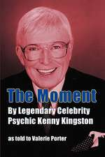 The Moment:  By Legendary Celebrity Psychic Kenny Kingston as Told to Valerie Porter