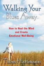 Walking Your Blues Away:  How to Heal the Mind and Create Emotional Well-Being