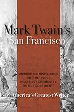 Mark Twain's San Francisco: Uninhibited Dispatches on the Livest Heartiest Community on Our Continent by America's Greatest Writer