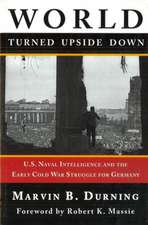 World Turned Upside Down: U.S. Naval Intelligence and the Early Cold War Struggle for Germany