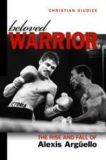 Beloved Warrior: The Rise and Fall of Alexis Argüello