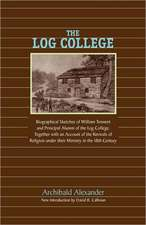 The Log College:  Biographical Sketches of William Tennent and His Students