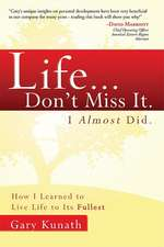 Life... Don't Miss It. I Almost Did.:  How I Learned to Live Life to the Fullest