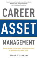 Career Asset Management:  Getting Ahead, Staying Ahead and Using Your Head to Maximize Your Career Value