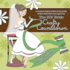 The DIY Bride Crafty Countdown: 40 Fabulous Projects to Make in the Months, Weeks &Hours before Your Special Day. Wedding