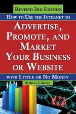 How to Use the Internet to Advertise, Promote & Market Your Business or Website: With Little or No Money