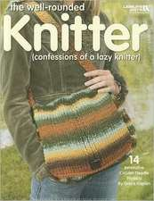The Well-Rounded Knitter:  (Confessions of a Lazy Knitter)