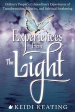 Experiences from the Light:  Ordinary People S Extraordinary Experiences of Transformation, Miracles, and Spiritual Awakening