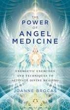 The Power of Angel Medicine:  Energetic Exercises and Techniques to Activate Divine Healing