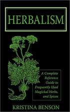 Herbalism: A Complete Reference Guide to Frequently used Magickal Herbs, and Spices