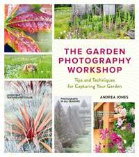 The Garden Photography Workshop:  Expert Tips and Techniques for Capturing the Essence of Your Garden