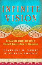 Infinite Vision: How Aravind Became the Worlds Greatest Business Case for Compassion: How Aravind Became the World's Greatest Business Case for Compassion