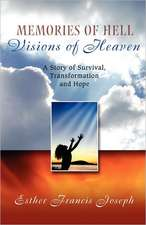 Memories of Hell, Visions of Heaven:  A Story of Survival, Transformation and Hope
