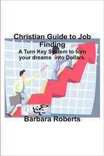 Christian Guide to Job Finding:  A Turn Key System to Turn Your Dreams Into Dollars.